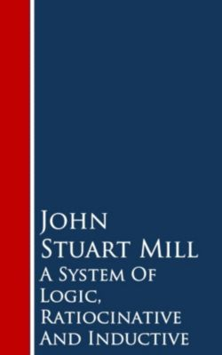 A System Of Logic, Ratiocinative And Inductive, John Stuart Mill