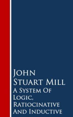 A System Of Logic, Ratiocinative And Inductive, John Stuart Mill
