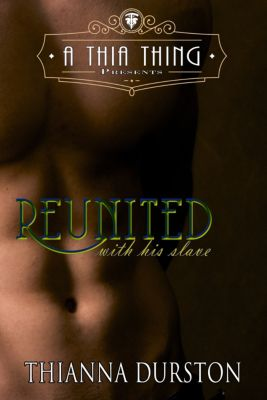 A Thia Thing Presents: Reunited with His Slave, Thianna Durston