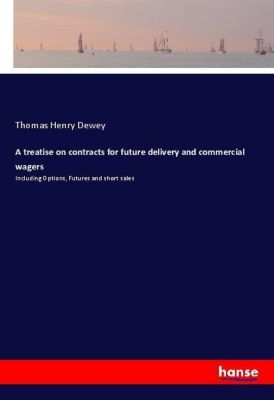 A treatise on contracts for future delivery and commercial wagers, Thomas Henry Dewey