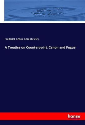 A Treatise on Counterpoint, Canon and Fugue, Frederick Arthur Gore Ouseley