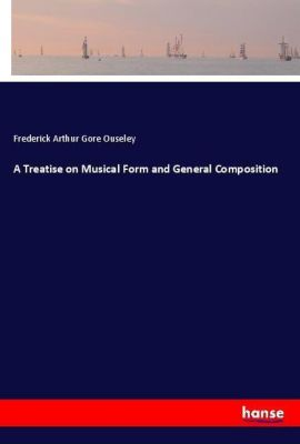 A Treatise on Musical Form and General Composition, Frederick Arthur Gore Ouseley