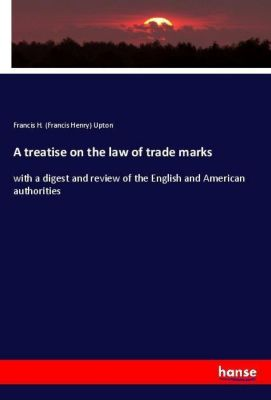 A treatise on the law of trade marks, Francis H. (Francis Henry) Upton