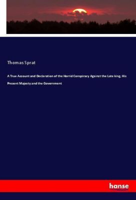 A True Account and Declaration of the Horrid Conspiracy Against the Late king, His Present Majesty and the Government, Thomas Sprat