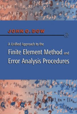 A Unified Approach to the Finite Element Method and Error Analysis Procedures, Julian A. T. Dow