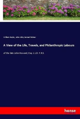 A View of the Life, Travels, and Philanthropic Labours, William Hayley, John Aikin, Samuel Palmer