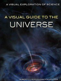 A Visual Exploration of Science: A Visual Guide to the Universe, Alberto Hernández Pamplona