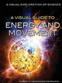 A Visual Exploration of Science: A Visual Guide to Energy and Movement, Alberto Hernández Pamplona