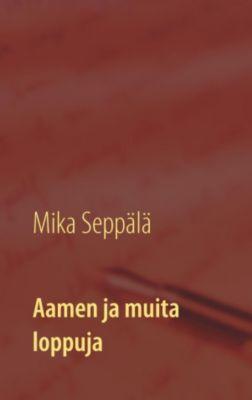 Aamen ja muita loppuja, Mika Seppälä
