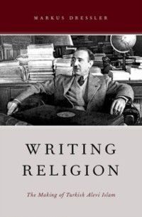 AAR Reflection and Theory in the Study of Religion: Writing Religion: The Making of Turkish Alevi Islam, Markus Dressler