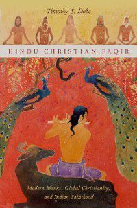 AAR Religion, Culture, and History: Hindu Christian Faqir: Modern Monks, Global Christianity, and Indian Sainthood, Timothy S. Dobe