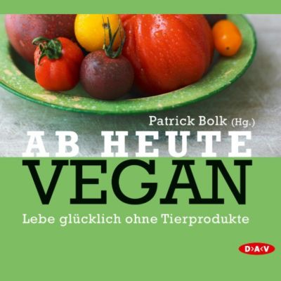 Ab heute vegan. Lebe glücklich ohne Tierprodukte, Patrick Bolk, Kate Nash, Björn Moschinski, Jan Bredack