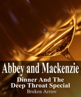 Abbey and Mackenzie: Dinner and the Deep Throat Special, Broken Arrow