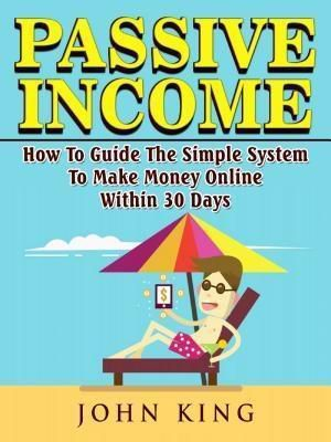 Abbott Properties: Passive Income How To Guide The Simple System To Make Money Online Within 30 Days, John King
