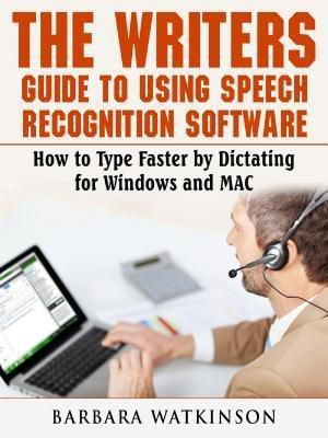 Abbott Properties: The Writers Guide to Using Speech Recognition Software How to Type Faster by Dictating for Windows and MAC, Barbara Watkinson