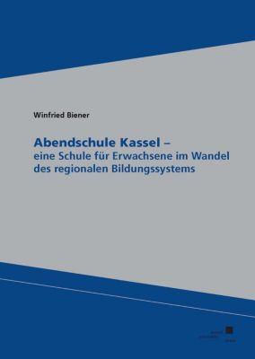 Abendschule Kassel - eine Schule für Erwachsene im Wandel des regionalen Bildungssystems - Winfried Biener pdf epub