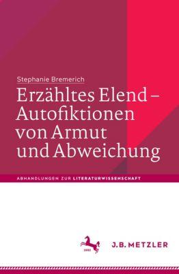 Abhandlungen zur Literaturwissenschaft: Erzähltes Elend – Autofiktionen von Armut und Abweichung, Stephanie Bremerich