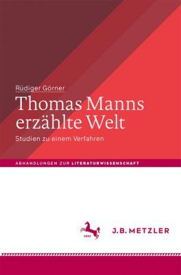 Abhandlungen zur Literaturwissenschaft: Thomas Manns erzählte Welt, Rüdiger Görner