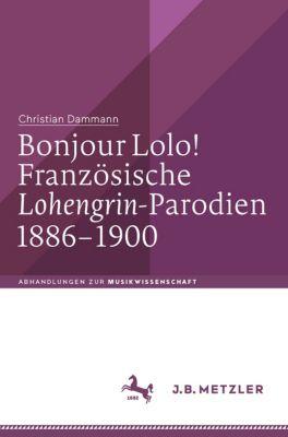Abhandlungen zur Musikwissenschaft: Bonjour Lolo! Französische »Lohengrin«-Parodien 1886–1900, Christian Dammann