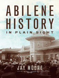 Abilene History in Plain Sight, Jay Moore