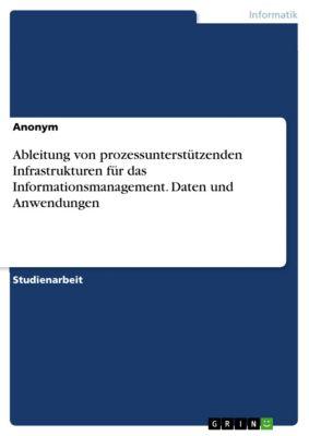 Ableitung von prozessunterstützenden Infrastrukturen für das Informationsmanagement. Daten und Anwendungen