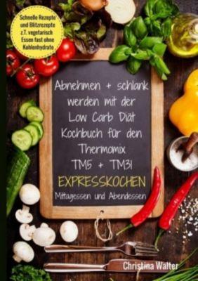 Abnehmen + schlank werden mit der Low Carb Diät. Kochbuch für den Thermomix TM5 + TM31. Expresskochen Mittagessen und Ab - Christina Walter |
