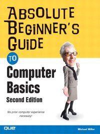 Absolute Beginner's Guides: Absolute Beginner's Guide to Computer Basics, Michael Miller