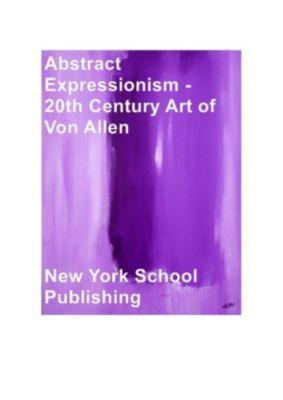Abstract Expressionism - 20th Century Art of Von Allen, New York School Publishing