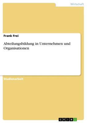 Abteilungsbildung in Unternehmen und Organisationen, Frank Frei