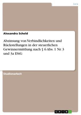 Abzinsung von Verbindlichkeiten und Rückstellungen in der steuerlichen Gewinnermittlung nach § 6 Abs. 1 Nr. 3 und 3a EStG, Alexandra Scheld