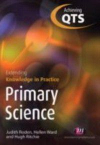 Achieving QTS Extending Knowledge in Practice: Primary Science, Hellen Ward, Hugh Ritchie, Judith Roden
