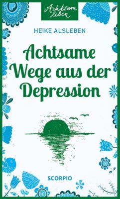 Achtsam Leben: Achtsame Wege aus der Depression, Heike Alsleben