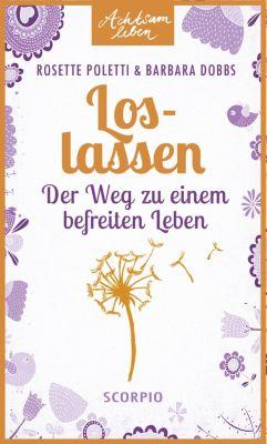 Achtsam leben: Loslassen, Rosette Poletti, Barbara Dobbs