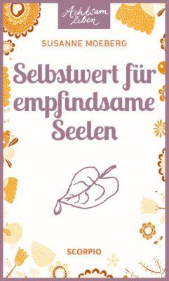 Achtsam Leben: Selbstwert für empfindsame Seelen, Susanne Moeberg