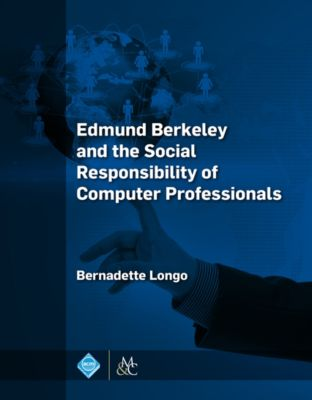 ACM Books: Edmund Berkeley and the Social Responsibility of Computer Professionals, Bernadette Longo