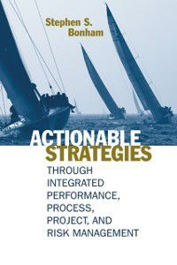 Actionable Strategies Through Integrated Performance, Process, Project, and Risk Management, Stephen S Bonham