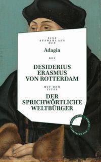 Adagia des Desiderius Erasmus von Rotterdam - Der sprichwörtliche Weltbürger - Erasmus von Rotterdam |