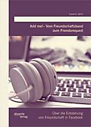 Add me!   Vom Freundschaftsband zum Friendsrequest: Über die Entstehung von Freundschaft in Facebook