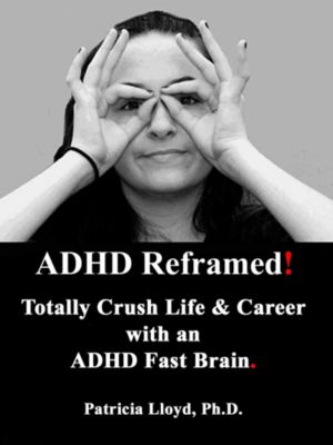ADHD Reframed! Totally Crush Life & Career With an ADHD Fast Brain, Patricia Lloyd