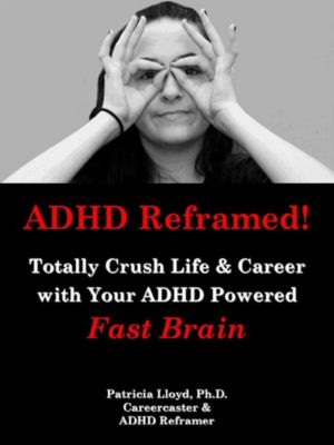 ADHD Reframed! Totally Crush Life & Career with Your ADHD Powered Fast Brain, Patricia Lloyd