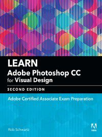 Adobe Certified Associate (ACA): Learn Adobe Photoshop CC for Visual Communication, Rob Schwartz