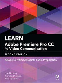 Adobe Certified Associate (ACA): Learn Adobe Premiere Pro CC for Video Communication, Conrad Chavez, Joe Dockery, Rob Schwartz