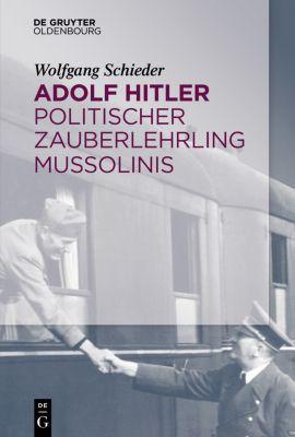 Adolf Hitler - Politischer Zauberlehrling Mussolinis, Wolfgang Schieder