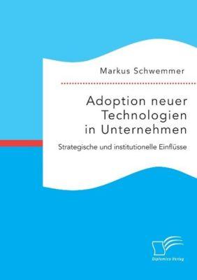Adoption neuer Technologien in Unternehmen. Strategische und institutionelle Einflüsse, Markus Schwemmer