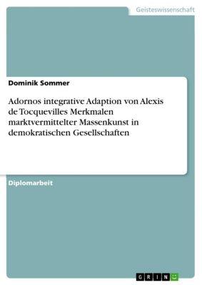 Adornos integrative Adaption von Alexis de Tocquevilles Merkmalen marktvermittelter Massenkunst in demokratischen Gesellschaften, Dominik Sommer