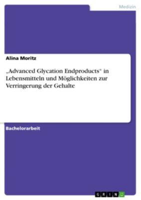 Advanced Glycation Endproducts  in Lebensmitteln und Möglichkeiten zur Verringerung der Gehalte, Alina Moritz