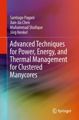 Advanced Techniques for Power, Energy, and Thermal Management for Clustered Manycores, Jörg Henkel, Muhammad Shafique, Jian-Jia Chen, Santiago Pagani