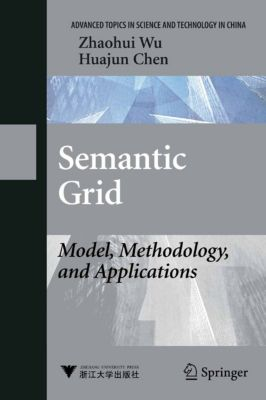Advanced Topics in Science and Technology in China: Semantic Grid: Model, Methodology, and Applications, Zhaohui Wu, Huajun Chen