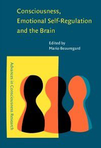 Advances in Consciousness Research: Consciousness, Emotional Self-Regulation and the Brain