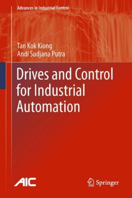 Advances in Industrial Control: Drives and Control for Industrial Automation, Kok Kiong Tan, Andi Sudjana Putra